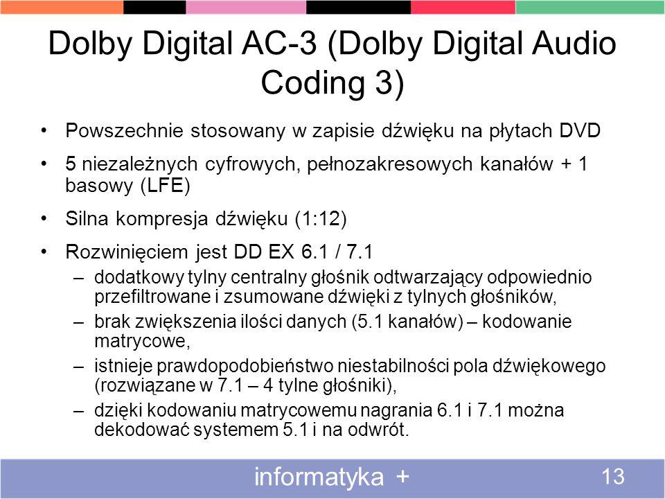 Dolby Digital AC-3 (Dolby Digital Audio Coding 3) Powszechnie stosowany w zapisie dźwięku na płytach DVD 5 niezależnych cyfrowych, pełnozakresowych kanałów + 1 basowy (LFE) Silna kompresja dźwięku (1:12) Rozwinięciem jest DD EX 6.1 / 7.1 –dodatkowy tylny centralny głośnik odtwarzający odpowiednio przefiltrowane i zsumowane dźwięki z tylnych głośników, –brak zwiększenia ilości danych (5.1 kanałów) – kodowanie matrycowe, –istnieje prawdopodobieństwo niestabilności pola dźwiękowego (rozwiązane w 7.1 – 4 tylne głośniki), –dzięki kodowaniu matrycowemu nagrania 6.1 i 7.1 można dekodować systemem 5.1 i na odwrót.