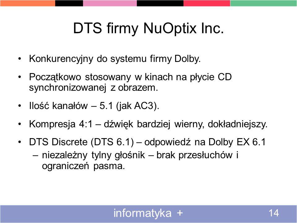 DTS firmy NuOptix Inc. Konkurencyjny do systemu firmy Dolby. Początkowo stosowany w kinach na płycie CD synchronizowanej z obrazem. Ilość kanałów – 5.