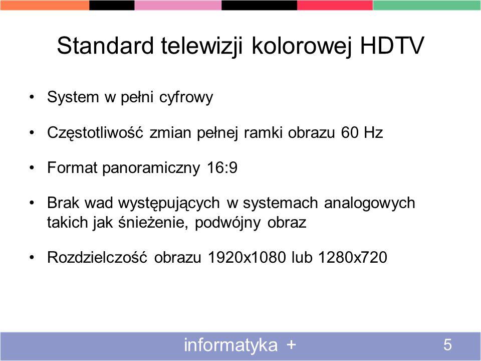 Standard telewizji kolorowej HDTV System w pełni cyfrowy Częstotliwość zmian pełnej ramki obrazu 60 Hz Format panoramiczny 16:9 Brak wad występujących w systemach analogowych takich jak śnieżenie, podwójny obraz Rozdzielczość obrazu 1920x1080 lub 1280x720 informatyka + 5