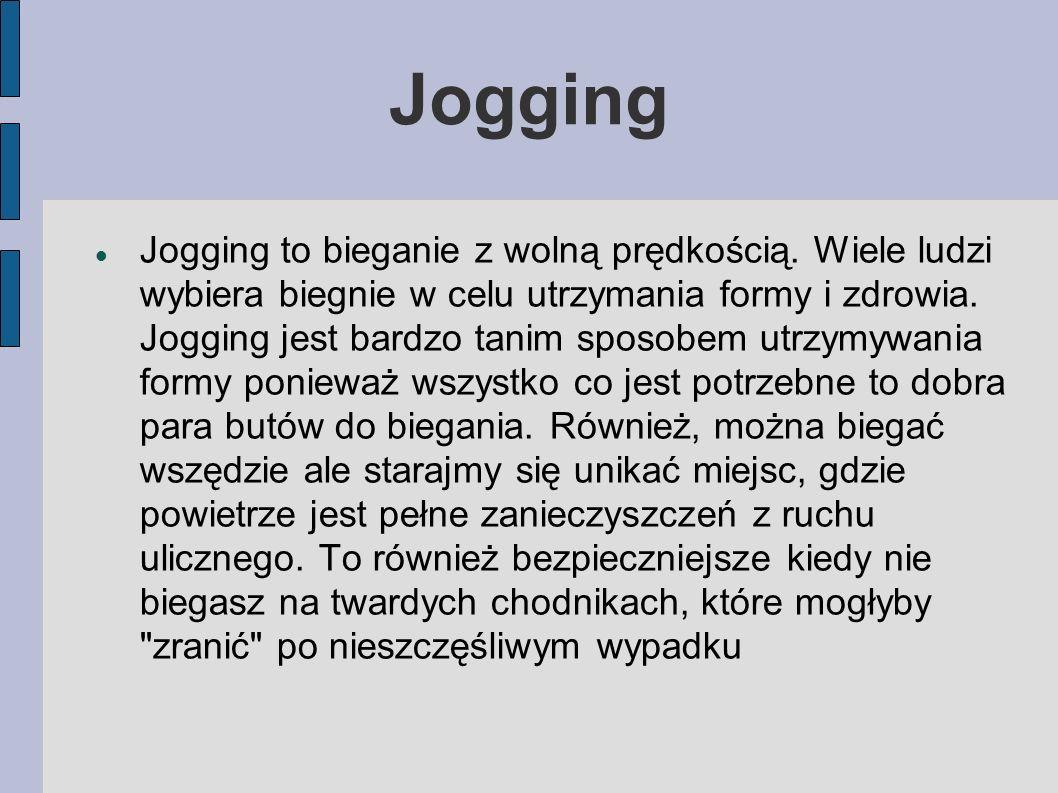 Jogging Jogging to bieganie z wolną prędkością. Wiele ludzi wybiera biegnie w celu utrzymania formy i zdrowia. Jogging jest bardzo tanim sposobem utrz
