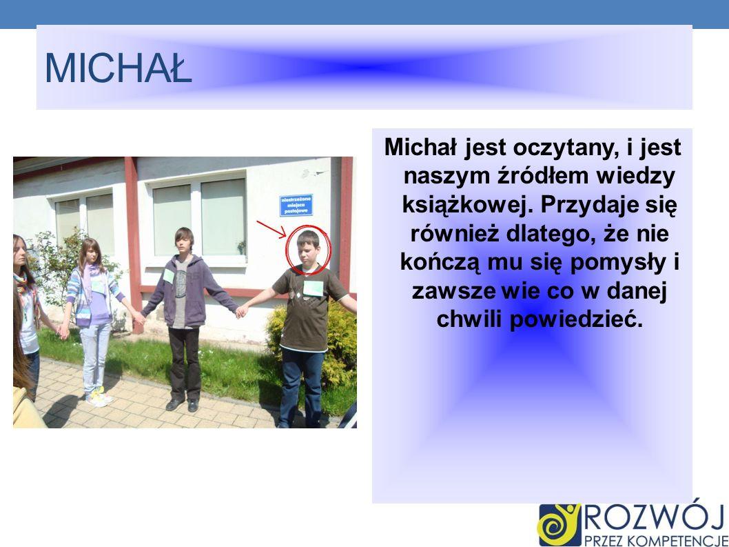 MICHAŁ Michał jest oczytany, i jest naszym źródłem wiedzy książkowej. Przydaje się również dlatego, że nie kończą mu się pomysły i zawsze wie co w dan