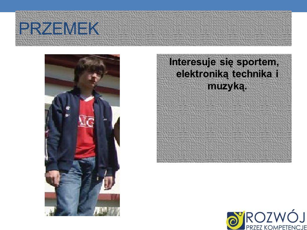 PRZEMEK Interesuje się sportem, elektroniką technika i muzyką.