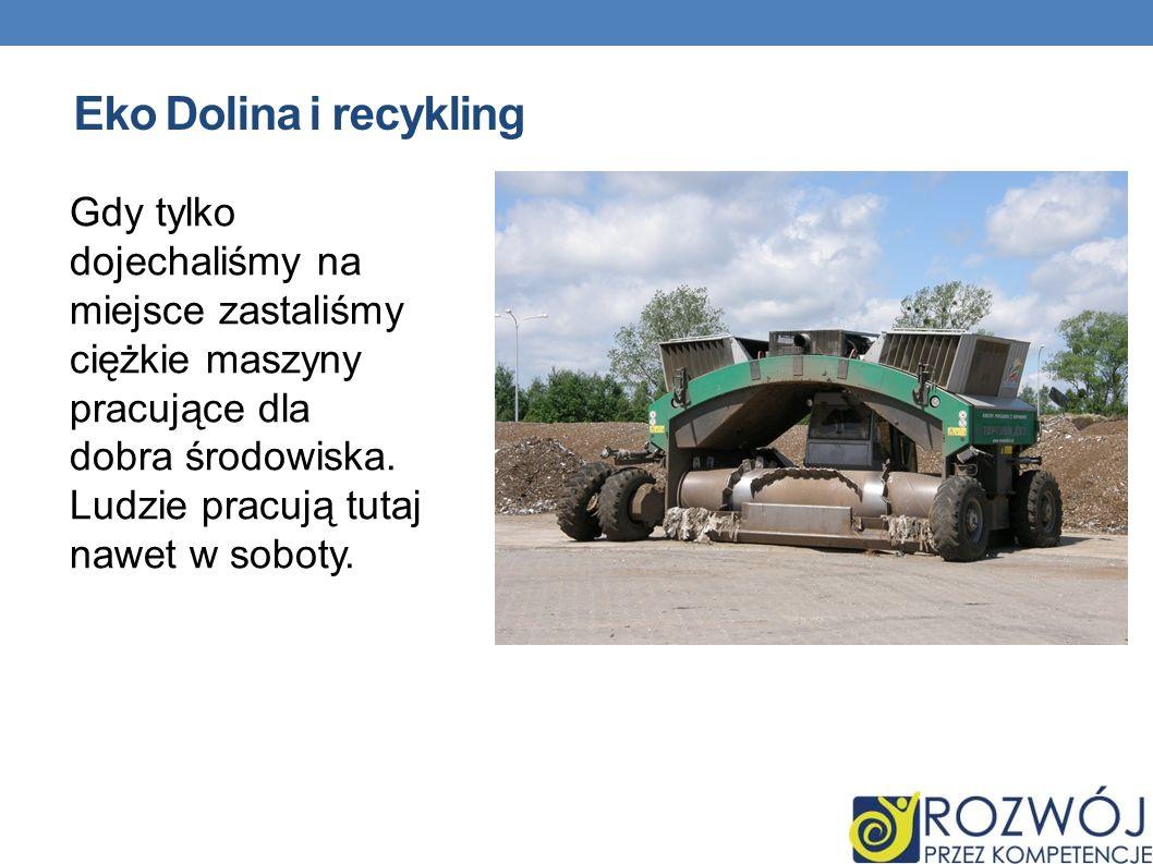 Eko Dolina i recykling Gdy tylko dojechaliśmy na miejsce zastaliśmy ciężkie maszyny pracujące dla dobra środowiska. Ludzie pracują tutaj nawet w sobot