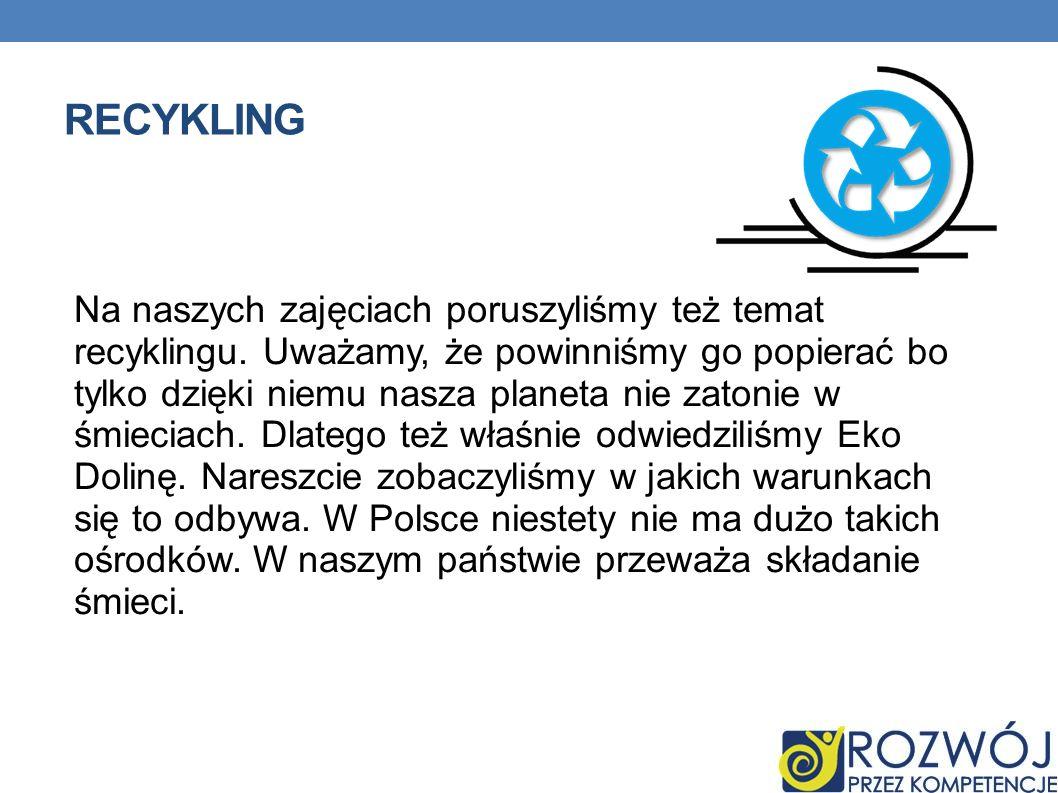 RECYKLING Na naszych zajęciach poruszyliśmy też temat recyklingu. Uważamy, że powinniśmy go popierać bo tylko dzięki niemu nasza planeta nie zatonie w