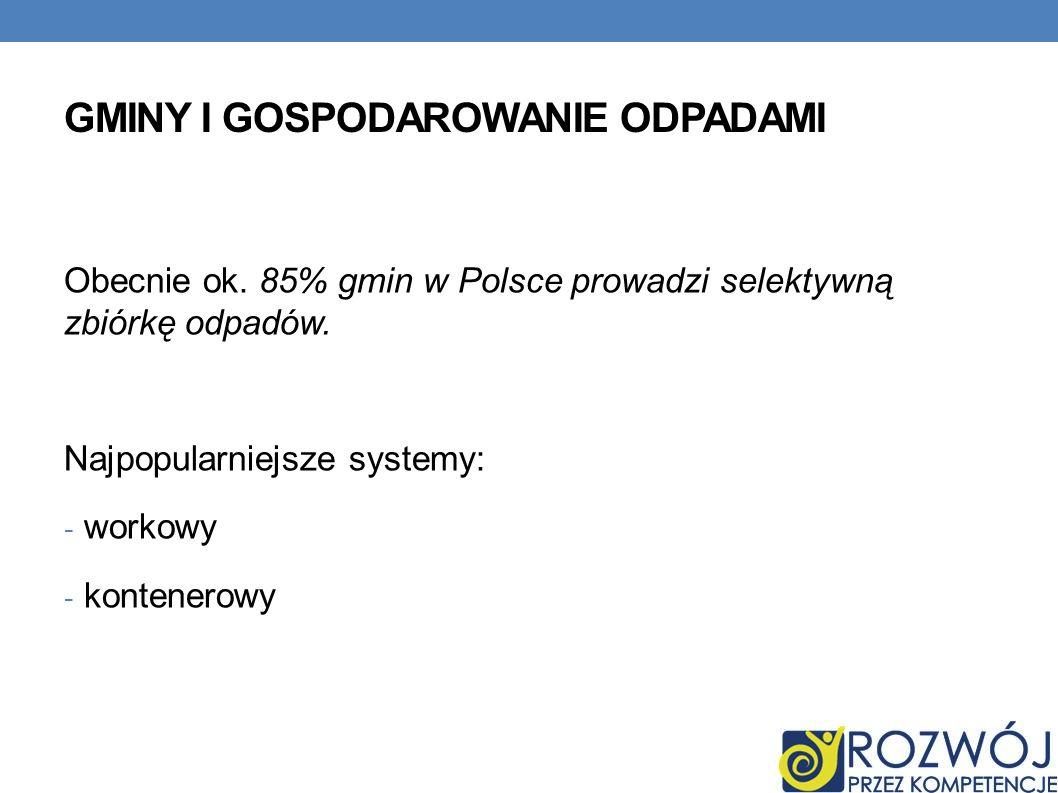 GMINY I GOSPODAROWANIE ODPADAMI Obecnie ok. 85% gmin w Polsce prowadzi selektywną zbiórkę odpadów. Najpopularniejsze systemy: - workowy - kontenerowy
