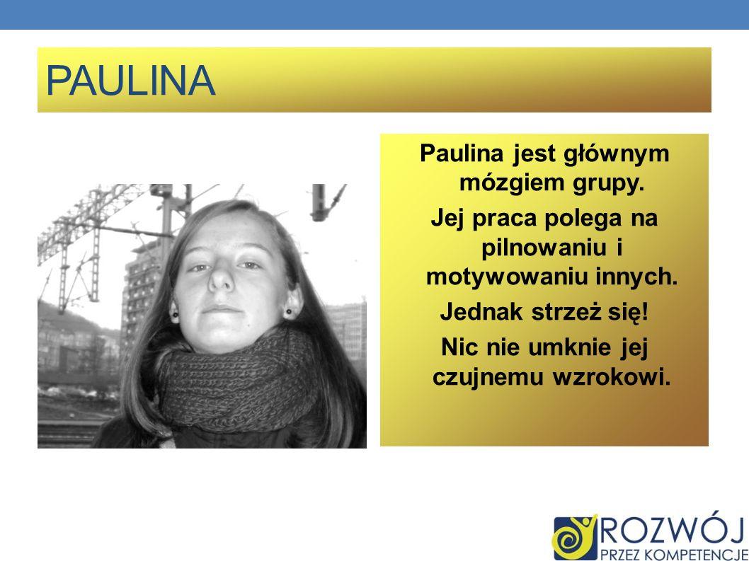PAULINA Paulina jest głównym mózgiem grupy. Jej praca polega na pilnowaniu i motywowaniu innych. Jednak strzeż się! Nic nie umknie jej czujnemu wzroko