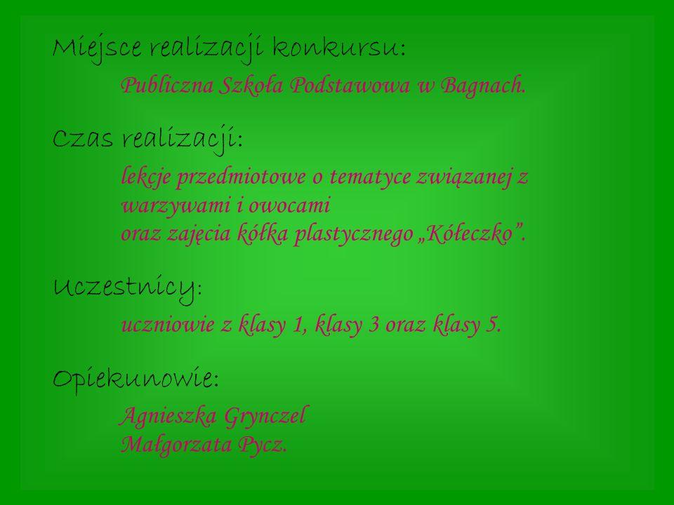Miejsce realizacji konkursu: Publiczna Szkoła Podstawowa w Bagnach. Czas realizacji: lekcje przedmiotowe o tematyce związanej z warzywami i owocami or
