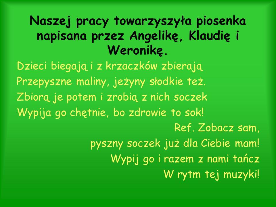 Naszej pracy towarzyszyła piosenka napisana przez Angelikę, Klaudię i Weronikę. Dzieci biegają i z krzaczków zbierają Przepyszne maliny, jeżyny słodki