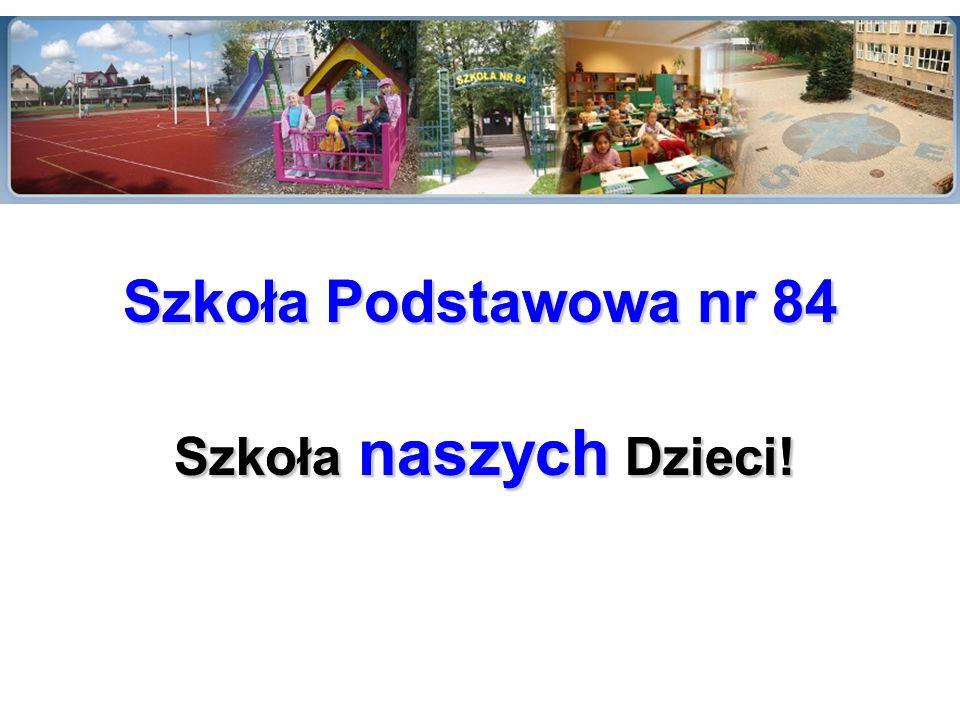 Szkoła naszych Dzieci! Szkoła Podstawowa nr 84 Szkoła naszych Dzieci! Szkoła Podstawowa nr 84