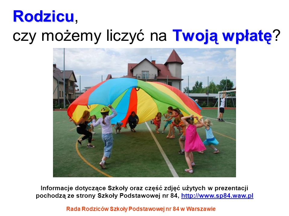 Rada Rodziców Szkoły Podstawowej nr 84 w Warszawie Rodzicu Twoją wpłatę Rodzicu, czy możemy liczyć na Twoją wpłatę? Informacje dotyczące Szkoły oraz c