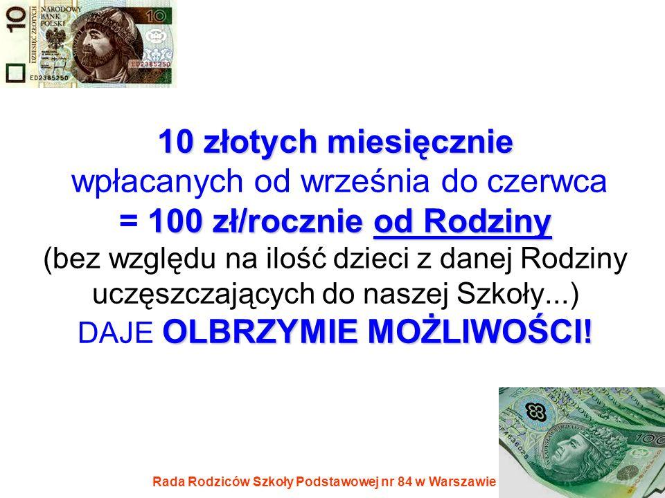 Rada Rodziców Szkoły Podstawowej nr 84 w Warszawie 10 złotych miesięcznie 100 zł/rocznieod Rodziny OLBRZYMIE MOŻLIWOŚCI! 10 złotych miesięcznie wpłaca