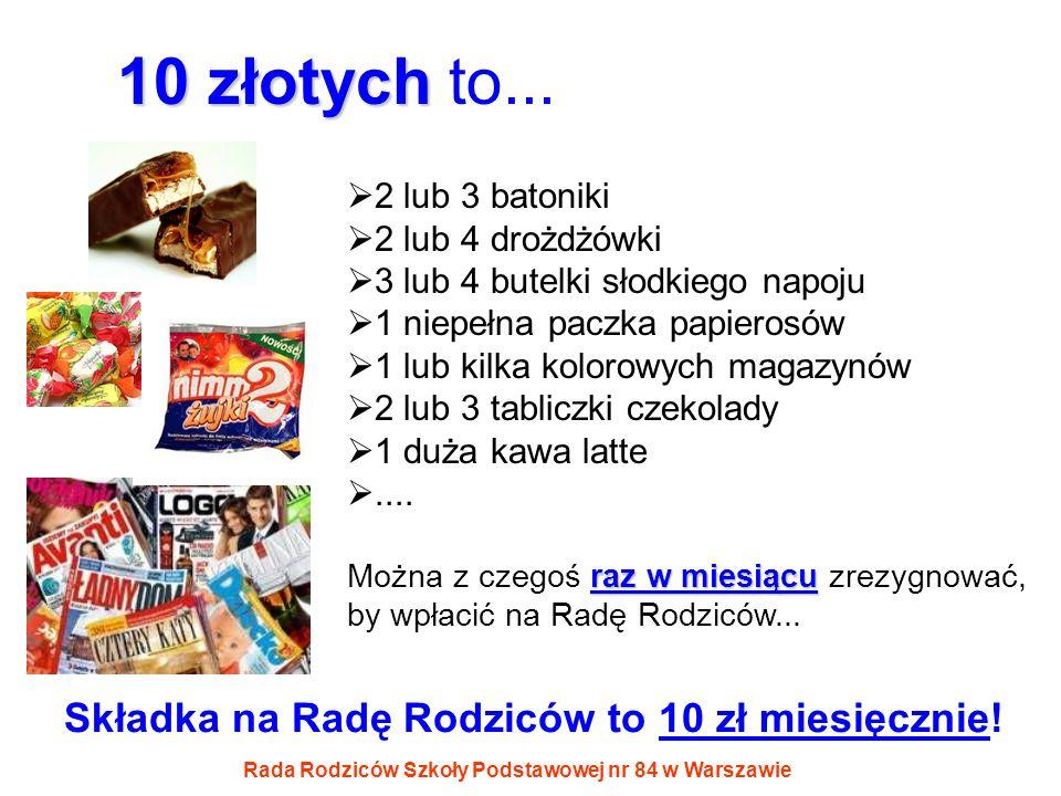 Rada Rodziców Szkoły Podstawowej nr 84 w Warszawie 10 złotych 10 złotych to... 2 lub 3 batoniki 2 lub 4 drożdżówki 3 lub 4 butelki słodkiego napoju 1