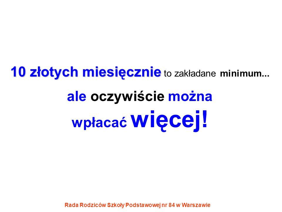 Rada Rodziców Szkoły Podstawowej nr 84 w Warszawie 10 złotych miesięcznie 10 złotych miesięcznie to zakładane minimum... ale oczywiście można wpłacać