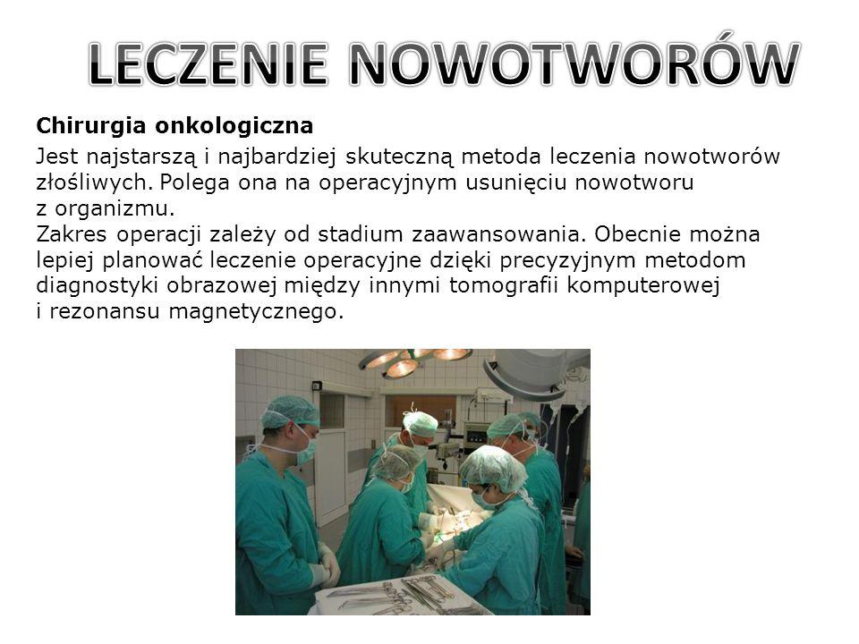 Chirurgia onkologiczna Jest najstarszą i najbardziej skuteczną metoda leczenia nowotworów złośliwych. Polega ona na operacyjnym usunięciu nowotworu z