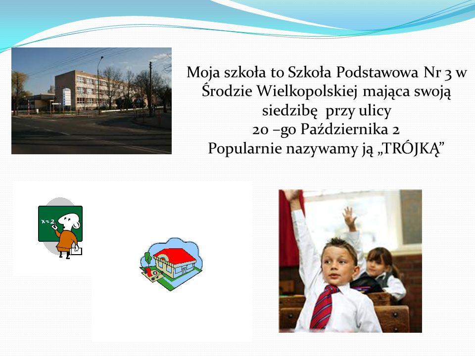 Moja szkoła to Szkoła Podstawowa Nr 3 w Środzie Wielkopolskiej mająca swoją siedzibę przy ulicy 20 –go Października 2 Popularnie nazywamy ją TRÓJKĄ