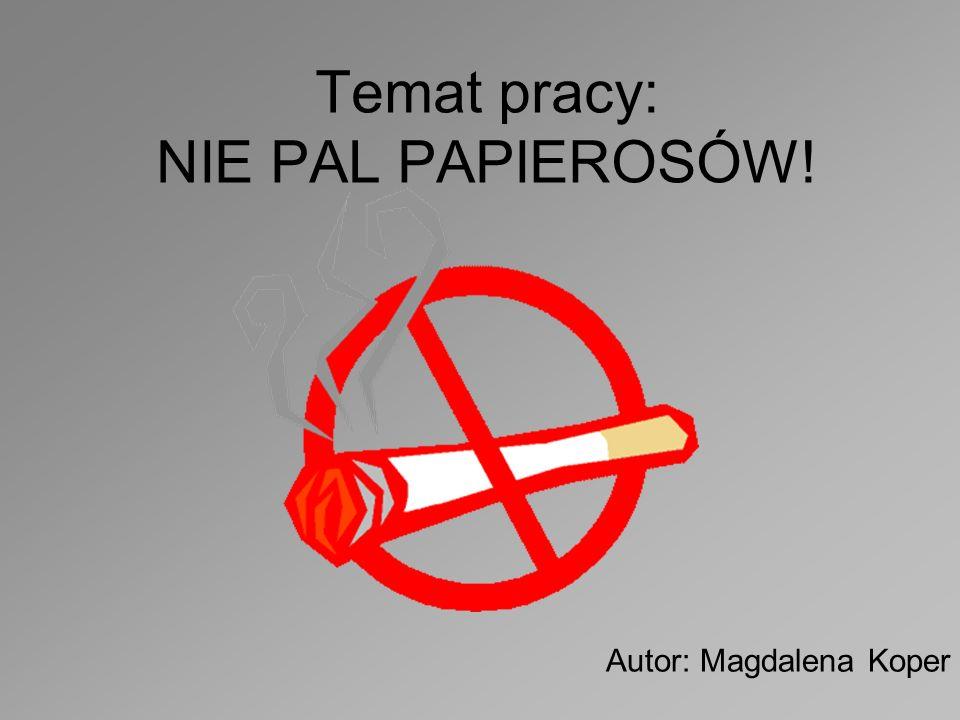 Temat pracy: NIE PAL PAPIEROSÓW! Autor: Magdalena Koper