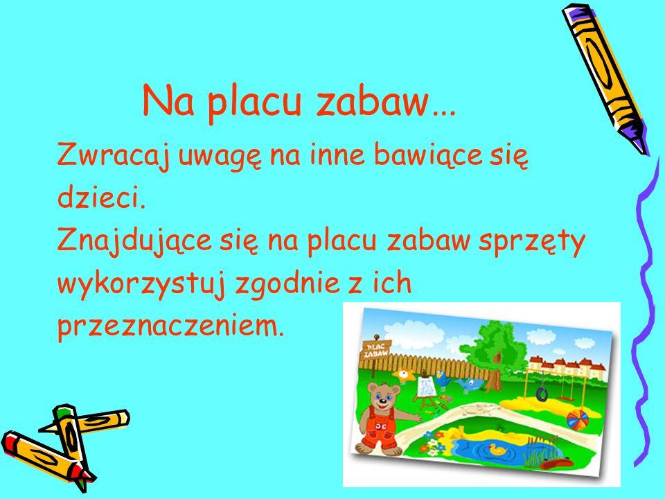 Na placu zabaw… Zwracaj uwagę na inne bawiące się dzieci. Znajdujące się na placu zabaw sprzęty wykorzystuj zgodnie z ich przeznaczeniem.