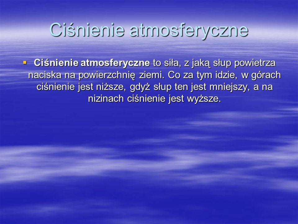 Ciśnienie atmosferyczne Ciśnienie atmosferyczne to siła, z jaką słup powietrza naciska na powierzchnię ziemi. Co za tym idzie, w górach ciśnienie jest