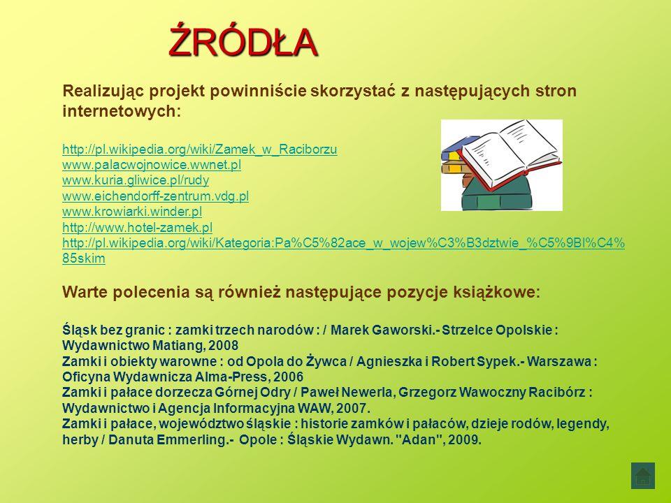 ŹRÓDŁA Realizując projekt powinniście skorzystać z następujących stron internetowych: http://pl.wikipedia.org/wiki/Zamek_w_Raciborzu www.palacwojnowice.wwnet.pl www.kuria.gliwice.pl/rudy www.eichendorff-zentrum.vdg.pl www.krowiarki.winder.pl http://www.hotel-zamek.pl http://pl.wikipedia.org/wiki/Kategoria:Pa%C5%82ace_w_wojew%C3%B3dztwie_%C5%9Bl%C4% 85skim Warte polecenia są również następujące pozycje książkowe: Śląsk bez granic : zamki trzech narodów : / Marek Gaworski.- Strzelce Opolskie : Wydawnictwo Matiang, 2008 Zamki i obiekty warowne : od Opola do Żywca / Agnieszka i Robert Sypek.- Warszawa : Oficyna Wydawnicza Alma-Press, 2006 Zamki i pałace dorzecza Górnej Odry / Paweł Newerla, Grzegorz Wawoczny Racibórz : Wydawnictwo i Agencja Informacyjna WAW, 2007.