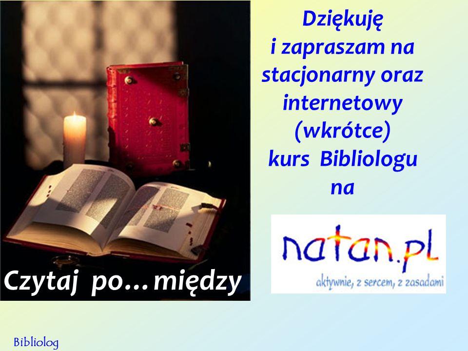 Dziękuję i zapraszam na stacjonarny oraz internetowy (wkrótce) kurs Bibliologu na Bibliolog Czytaj po…między
