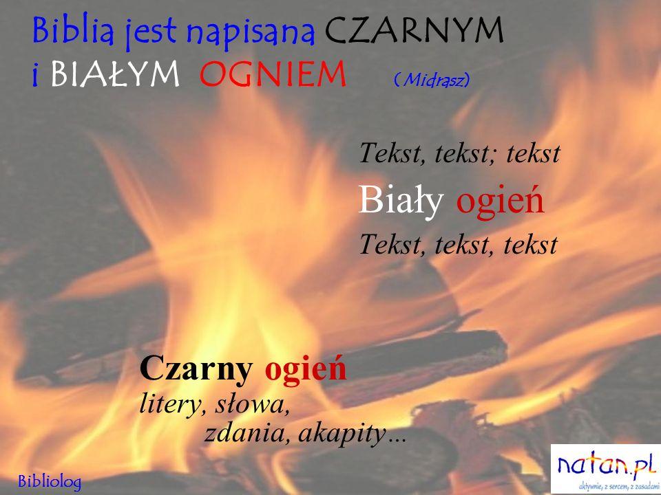 Biblia jest napisana CZARNYM i BIAŁYM OGNIEM (Midrasz) Czarny ogień litery, słowa, zdania, akapity … Tekst, tekst; tekst Biały ogień Tekst, tekst, tek