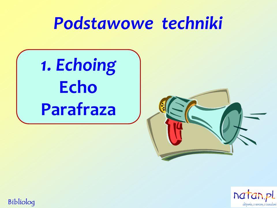 Podstawowe techniki Bibliolog 1. Echoing Echo Parafraza