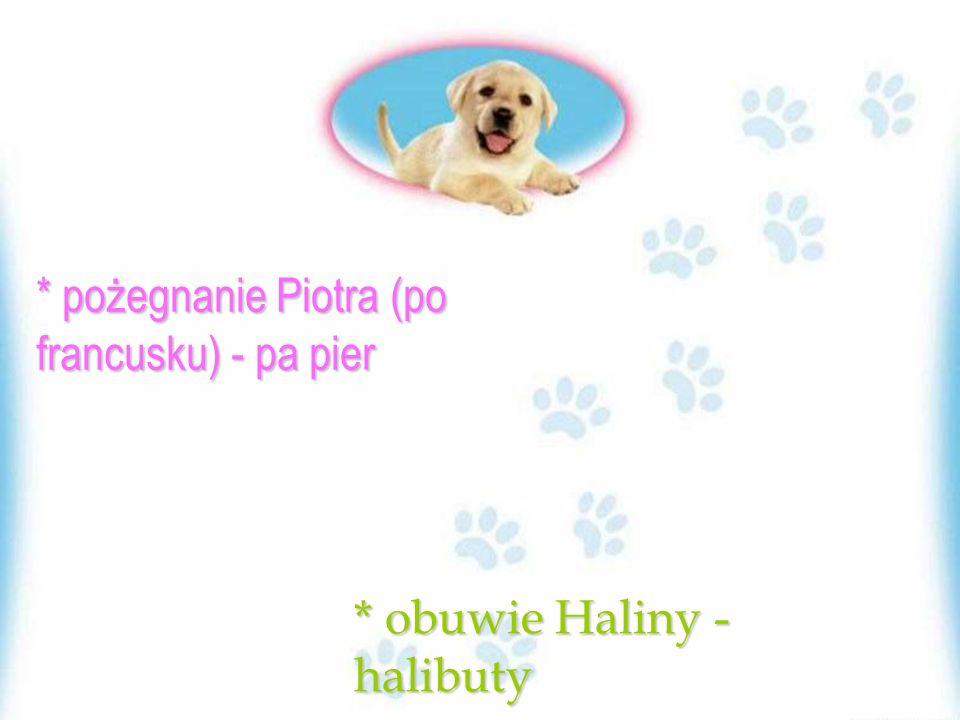 * pożegnanie Piotra (po francusku) - pa pier * obuwie Haliny - halibuty