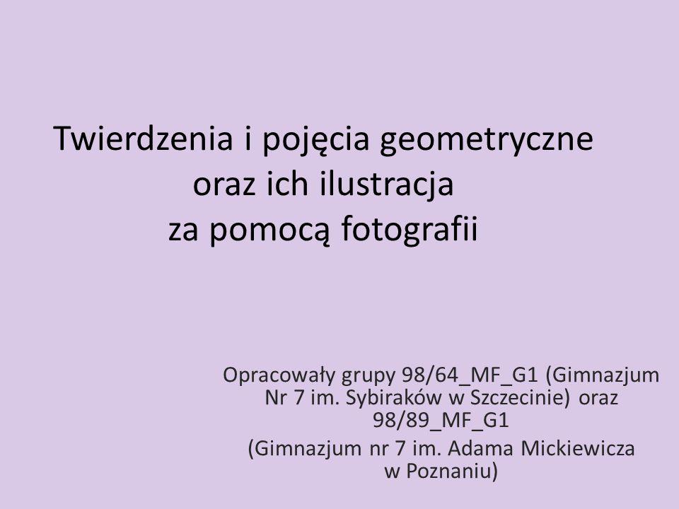 Twierdzenia i pojęcia geometryczne oraz ich ilustracja za pomocą fotografii Opracowały grupy 98/64_MF_G1 (Gimnazjum Nr 7 im. Sybiraków w Szczecinie) o