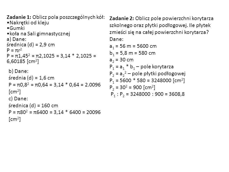 Zadanie 1: Oblicz pola poszczególnych kół: Nakrętki od kleju Gumki koła na Sali gimnastycznej a) Dane: średnica (d) = 2,9 cm P = πr 2 P = π1,45 2 = π2