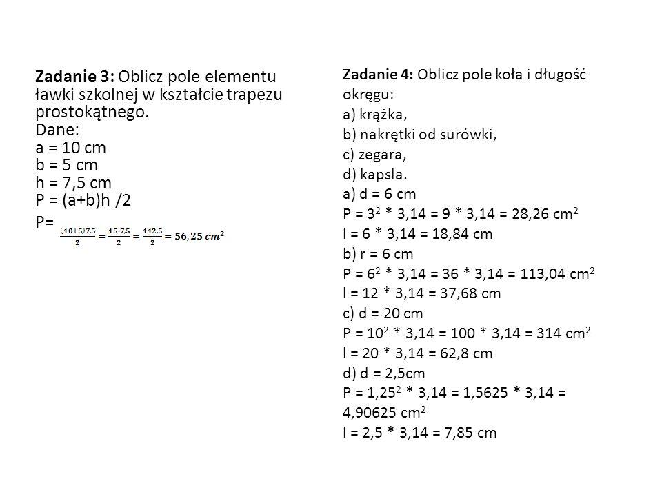 Zadanie 3: Oblicz pole elementu ławki szkolnej w kształcie trapezu prostokątnego. Dane: a = 10 cm b = 5 cm h = 7,5 cm P = (a+b)h /2 P= Zadanie 4: Obli