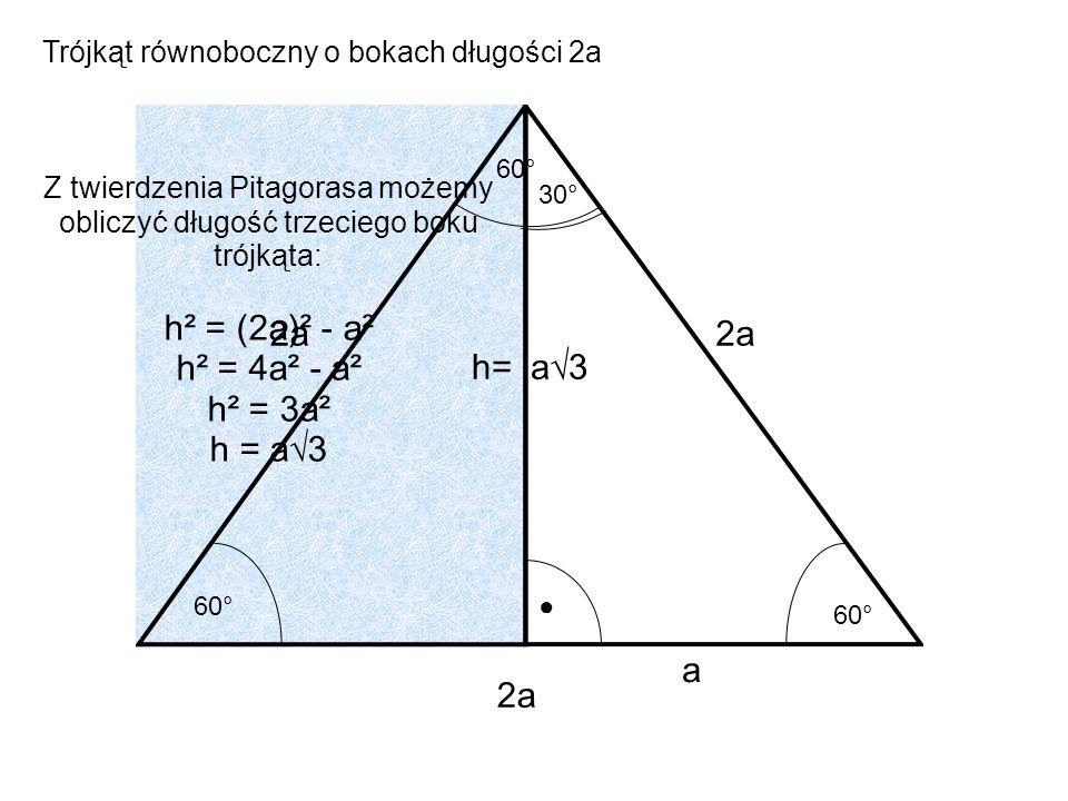 2a 60° a 30° a3 Trójkąt równoboczny o bokach długości 2a Z twierdzenia Pitagorasa możemy obliczyć długość trzeciego boku trójkąta: h² = (2a)² - a² h²