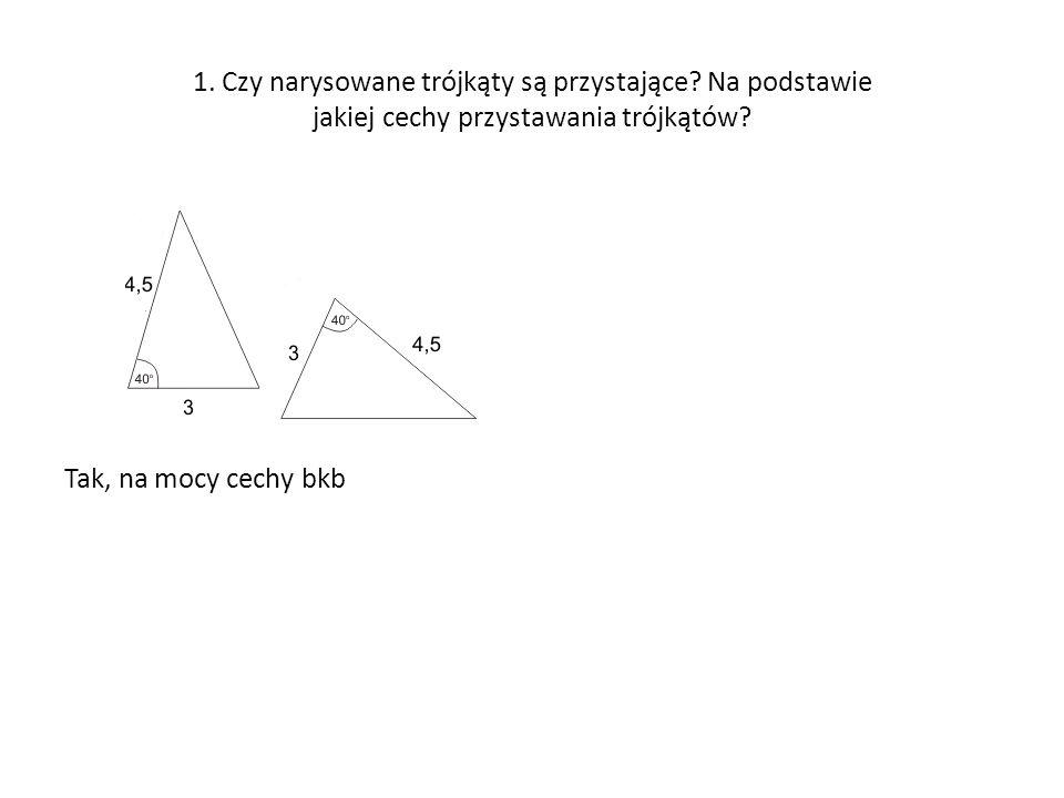 1. Czy narysowane trójkąty są przystające? Na podstawie jakiej cechy przystawania trójkątów? Tak, na mocy cechy bkb