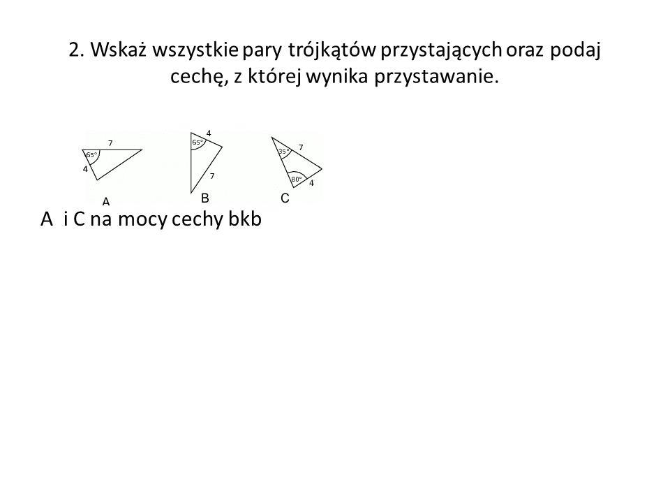 2. Wskaż wszystkie pary trójkątów przystających oraz podaj cechę, z której wynika przystawanie. A i C na mocy cechy bkb