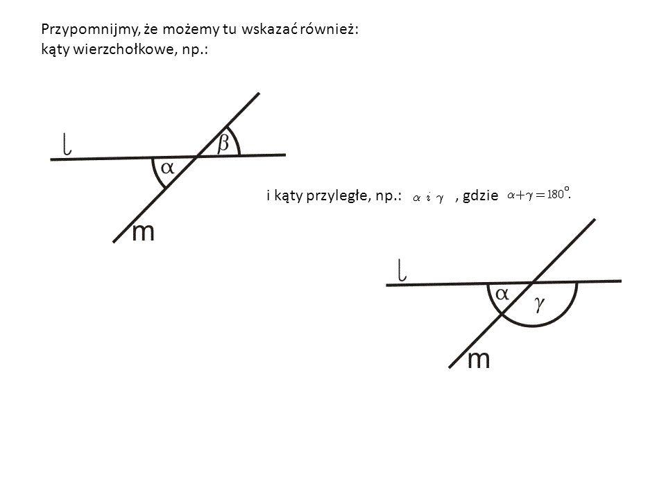 Przypomnijmy, że możemy tu wskazać również: kąty wierzchołkowe, np.: i kąty przyległe, np.:, gdzie