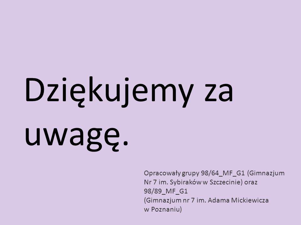 Dziękujemy za uwagę. Opracowały grupy 98/64_MF_G1 (Gimnazjum Nr 7 im. Sybiraków w Szczecinie) oraz 98/89_MF_G1 (Gimnazjum nr 7 im. Adama Mickiewicza w