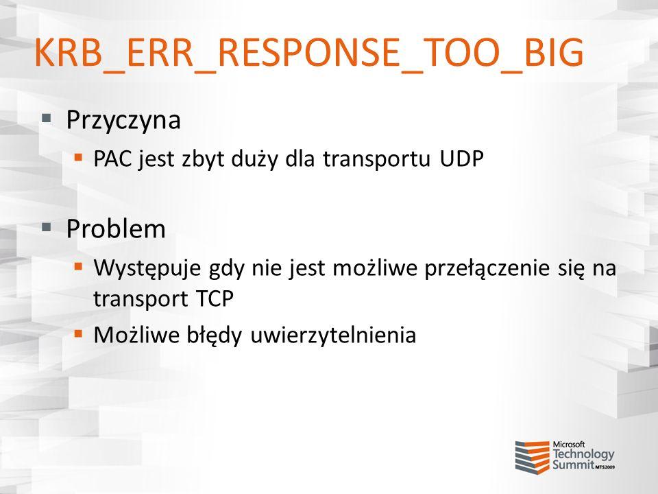KRB_ERR_RESPONSE_TOO_BIG Przyczyna PAC jest zbyt duży dla transportu UDP Problem Występuje gdy nie jest możliwe przełączenie się na transport TCP Możl