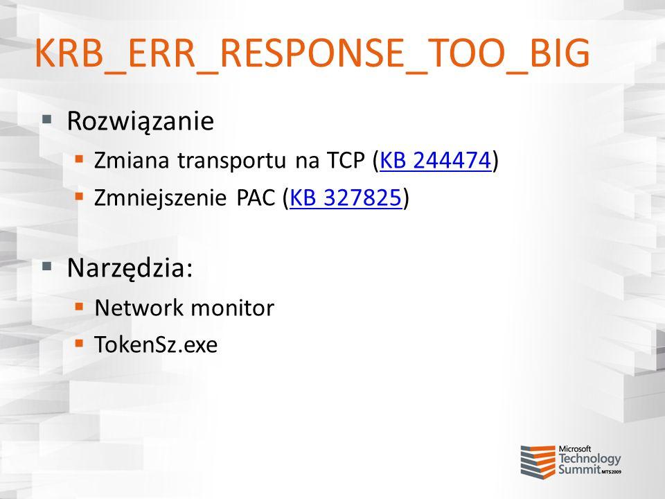 KRB_ERR_RESPONSE_TOO_BIG Rozwiązanie Zmiana transportu na TCP (KB 244474)KB 244474 Zmniejszenie PAC (KB 327825)KB 327825 Narzędzia: Network monitor To
