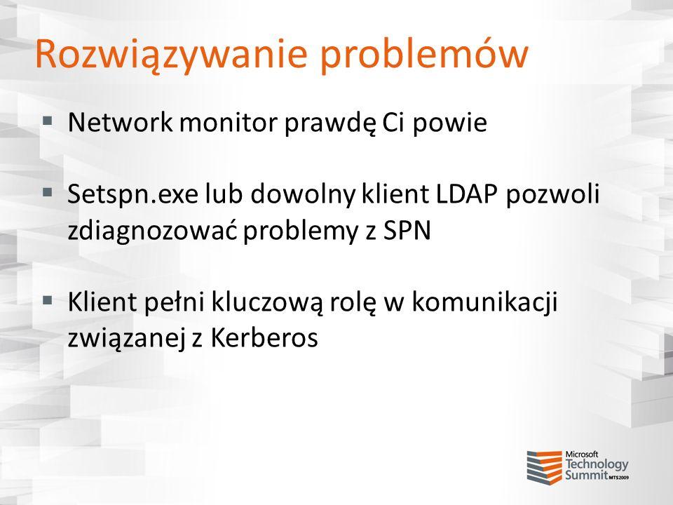Rozwiązywanie problemów Network monitor prawdę Ci powie Setspn.exe lub dowolny klient LDAP pozwoli zdiagnozować problemy z SPN Klient pełni kluczową r
