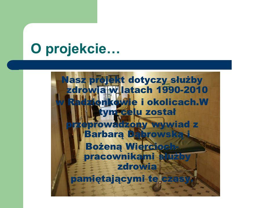 O projekcie… Nasz projekt dotyczy służby zdrowia w latach 1990-2010 w Radzionkowie i okolicach.W tym celu został przeprowadzony wywiad z Barbarą Dąbro