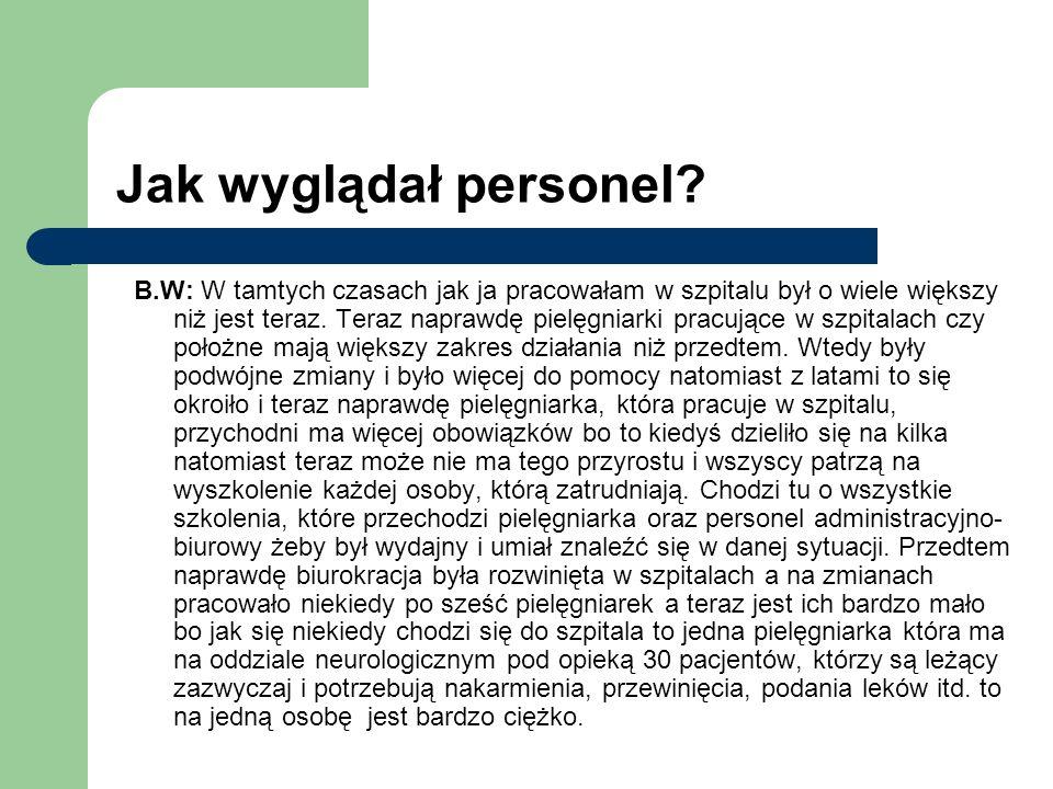 Jak wyglądał personel? B.W: W tamtych czasach jak ja pracowałam w szpitalu był o wiele większy niż jest teraz. Teraz naprawdę pielęgniarki pracujące w
