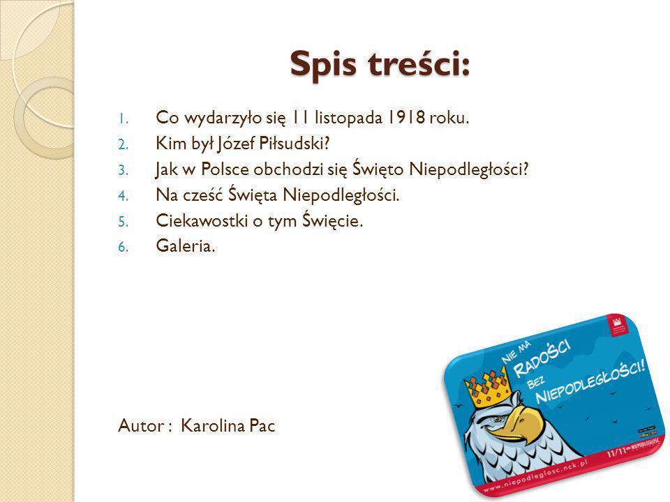 Spis treści: 1. Co wydarzyło się 11 listopada 1918 roku. 2. Kim był Józef Piłsudski? 3. Jak w Polsce obchodzi się Święto Niepodległości? 4. Na cześć Ś