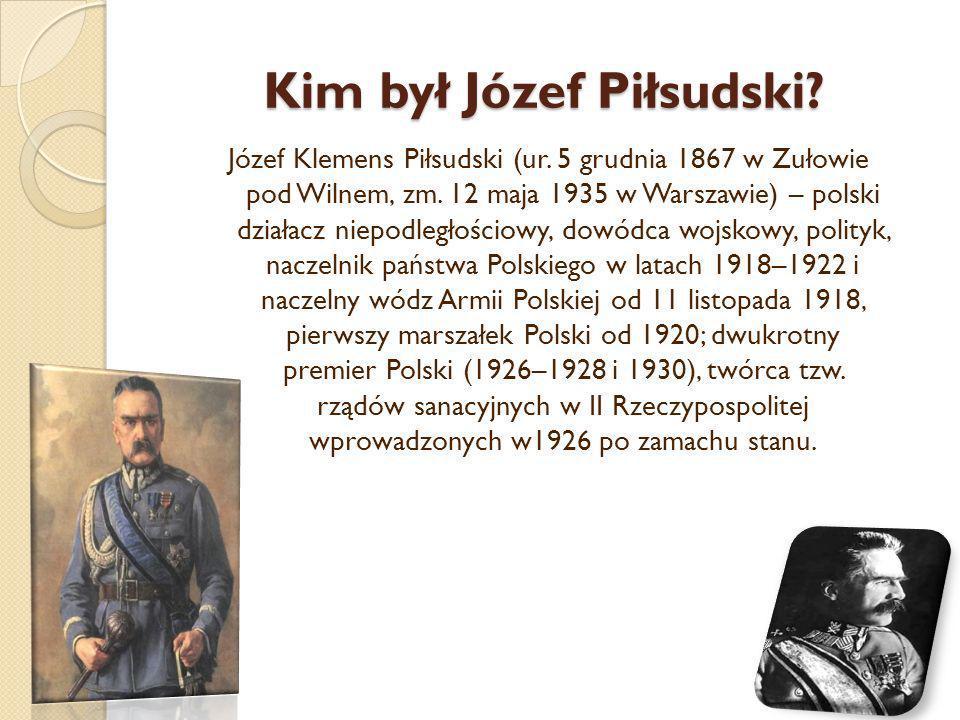 Kim był Józef Piłsudski? Józef Klemens Piłsudski (ur. 5 grudnia 1867 w Zułowie pod Wilnem, zm. 12 maja 1935 w Warszawie) – polski działacz niepodległo