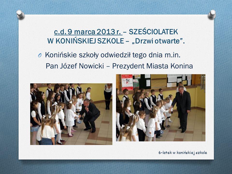 c.d. 9 marca 2013 r. – SZEŚCIOLATEK W KONIŃSKIEJ SZKOLE – Drzwi otwarte. O Konińskie szkoły odwiedził tego dnia m.in. Pan Józef Nowicki – Prezydent Mi