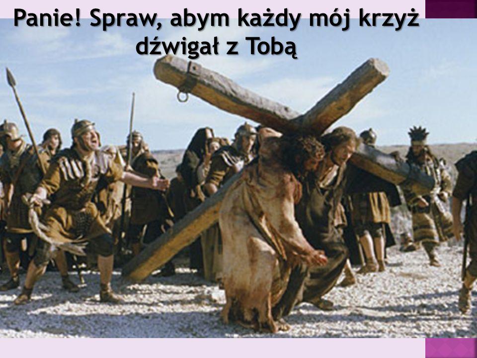 Panie! Spraw, abym każdy mój krzyż dźwigał z Tobą