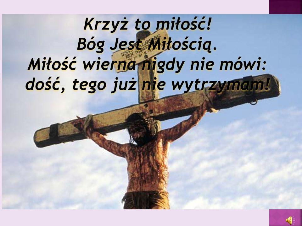 Krzyż to miłość! Bóg Jest Miłością. Miłość wierna nigdy nie mówi: dość, tego już nie wytrzymam!