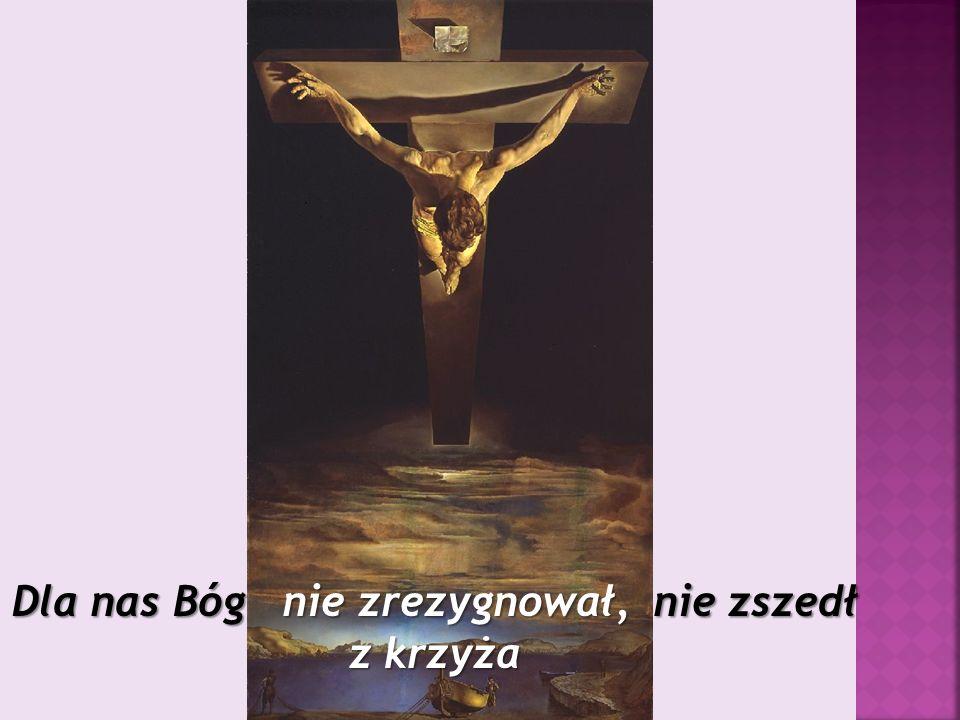 Dla nas Bóg nie zrezygnował, nie zszedł z krzyża