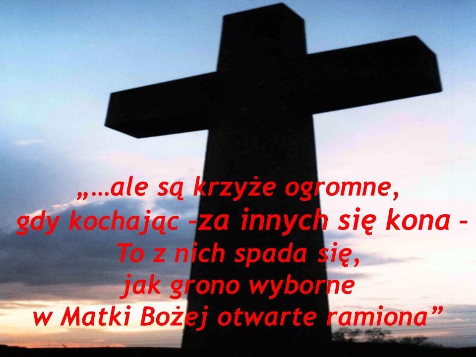 …ale są krzyże ogromne, gdy kochając – za innych się kona – To z nich spada się, jak grono wyborne w Matki Bożej otwarte ramiona