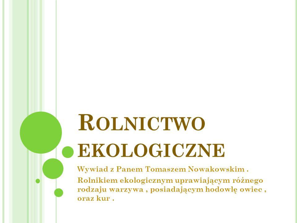 R OLNICTWO EKOLOGICZNE Wywiad z Panem Tomaszem Nowakowskim. Rolnikiem ekologicznym uprawiającym różnego rodzaju warzywa, posiadającym hodowlę owiec, o