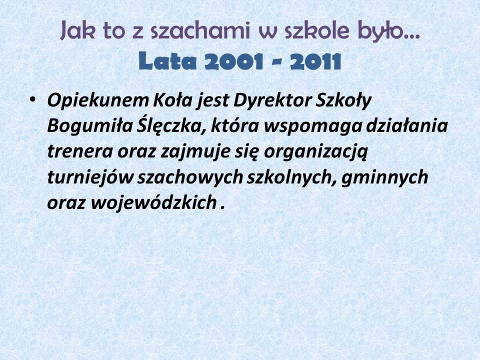 Jak to z szachami w szkole było… Lata 2001 - 2011 Opiekunem Koła jest Dyrektor Szkoły Bogumiła Ślęczka, która wspomaga działania trenera oraz zajmuje się organizacją turniejów szachowych szkolnych, gminnych oraz wojewódzkich.