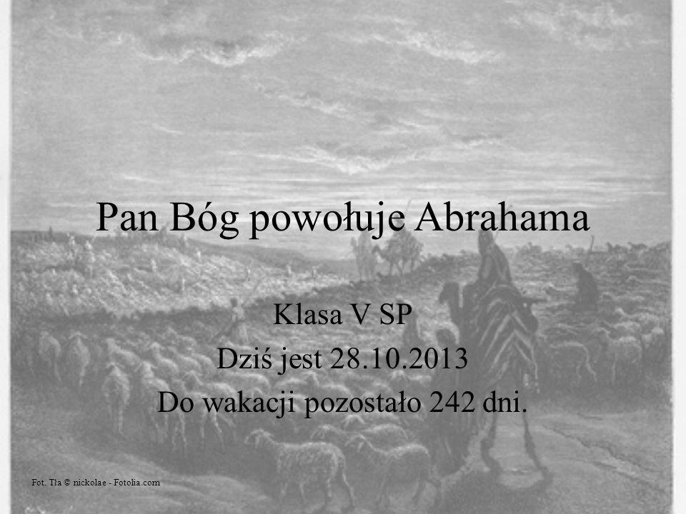 Pan Bóg powołuje Abrahama Klasa V SP Dziś jest 28.10.2013 Do wakacji pozostało 242 dni. Fot. Tła © nickolae - Fotolia.com
